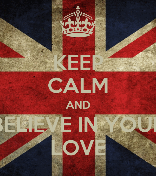 KEEP CALM AND BELIEVE IN YOUR LOVE