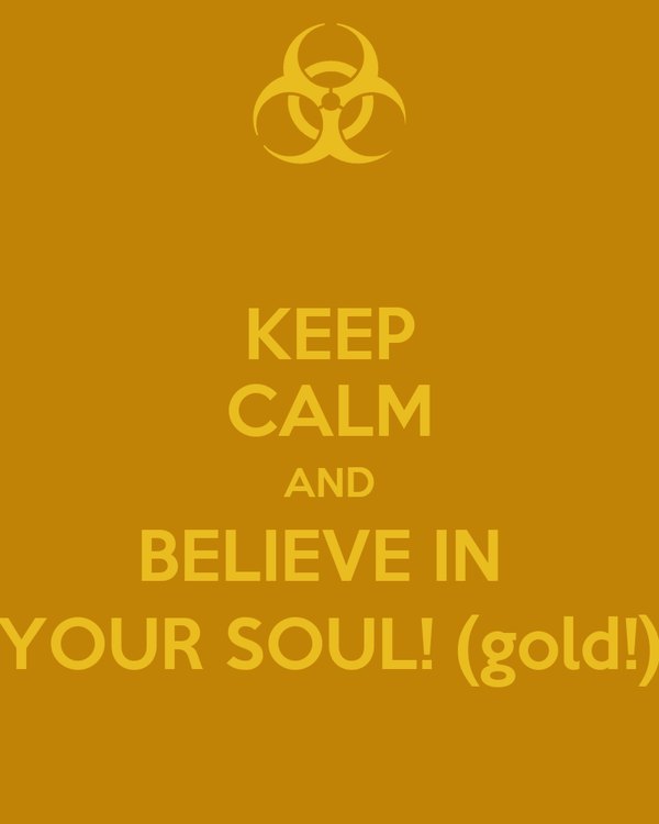 KEEP CALM AND BELIEVE IN  YOUR SOUL! (gold!)