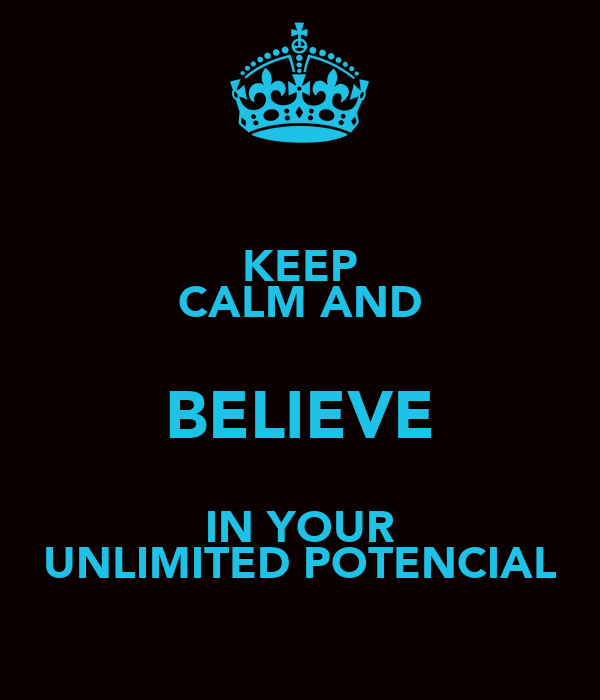 KEEP CALM AND BELIEVE IN YOUR UNLIMITED POTENCIAL