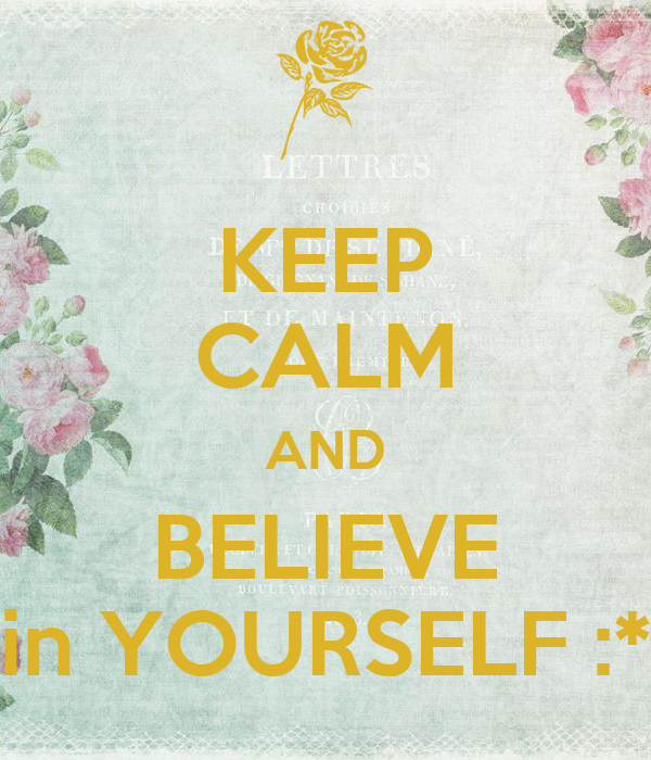 KEEP CALM AND BELIEVE in YOURSELF :*