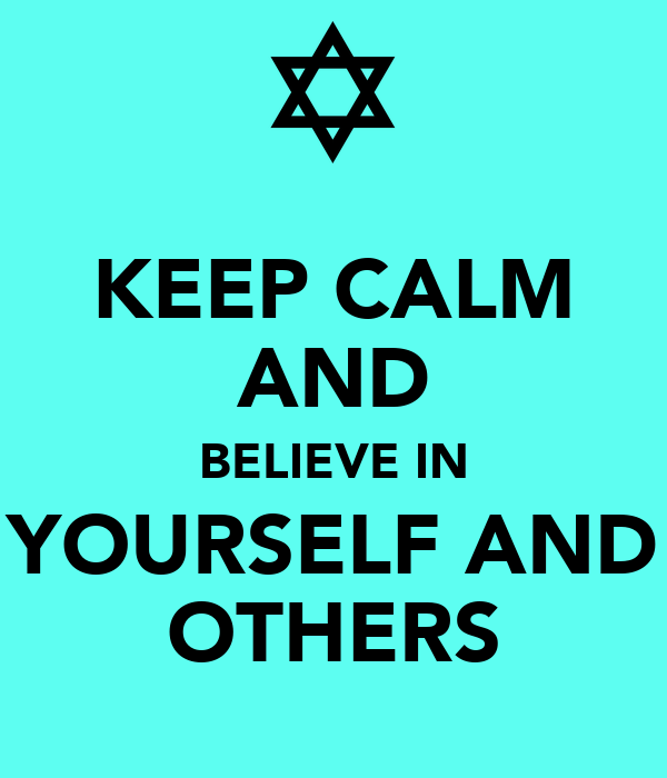 KEEP CALM AND BELIEVE IN YOURSELF AND OTHERS