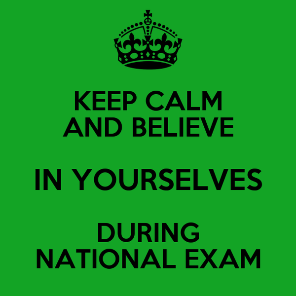 KEEP CALM AND BELIEVE IN YOURSELVES DURING NATIONAL EXAM