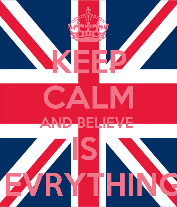 KEEP CALM AND BELIEVE  IS   EVRYTHING