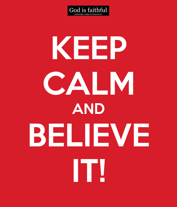 KEEP CALM AND BELIEVE IT!