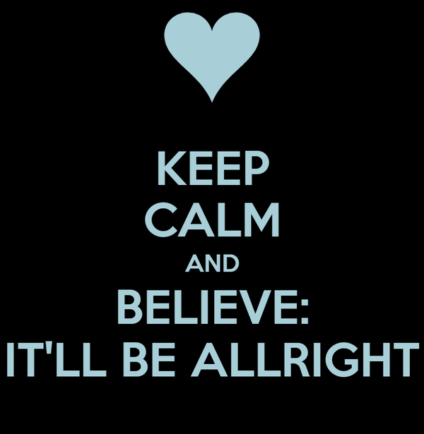KEEP CALM AND BELIEVE: IT'LL BE ALLRIGHT