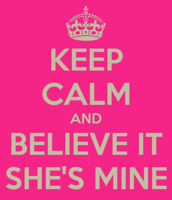 KEEP CALM AND BELIEVE IT SHE'S MINE