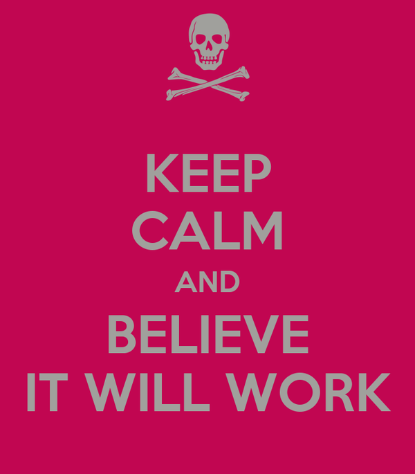 KEEP CALM AND BELIEVE IT WILL WORK