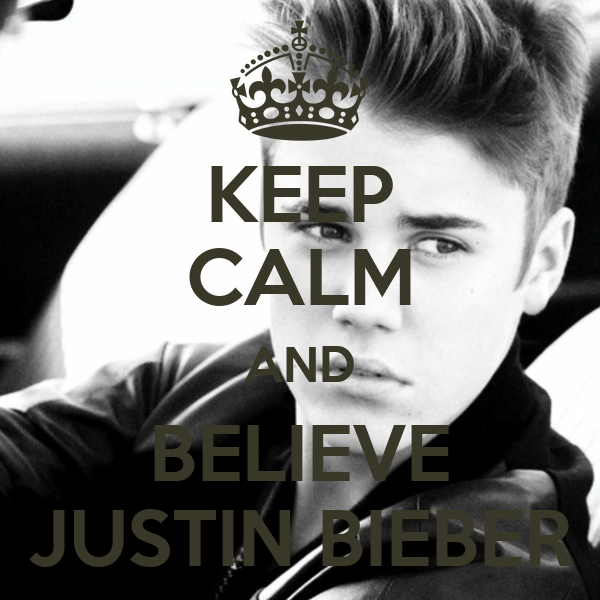 KEEP CALM AND BELIEVE JUSTIN BIEBER