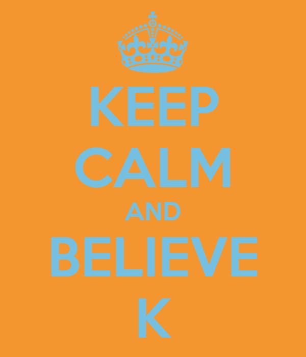 KEEP CALM AND BELIEVE K