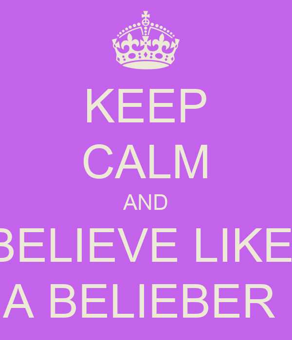 KEEP CALM AND BELIEVE LIKE  A BELIEBER