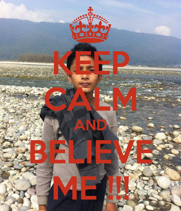 KEEP CALM AND BELIEVE ME !!!