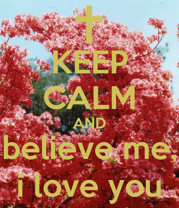KEEP CALM AND believe me, i love you