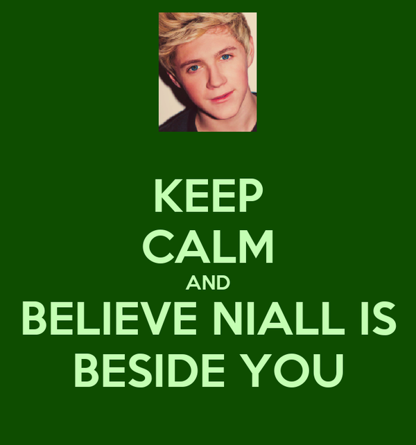 KEEP CALM AND BELIEVE NIALL IS BESIDE YOU
