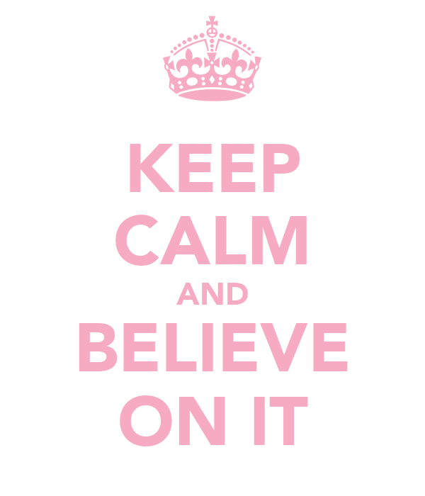 KEEP CALM AND BELIEVE ON IT