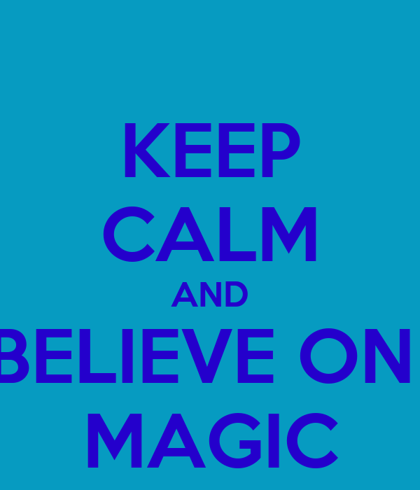 KEEP CALM AND BELIEVE ON  MAGIC