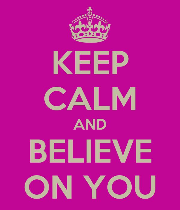KEEP CALM AND BELIEVE ON YOU