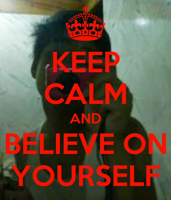KEEP CALM AND BELIEVE ON YOURSELF
