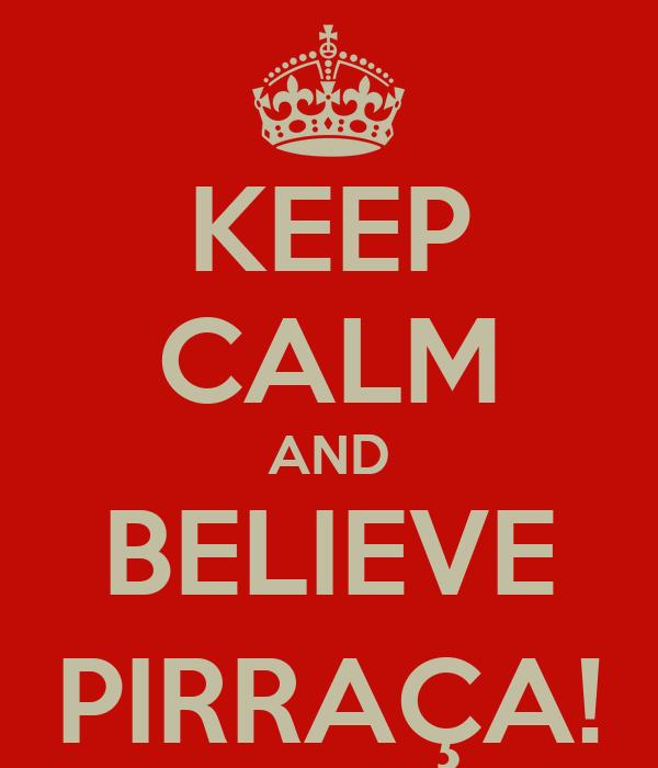 KEEP CALM AND BELIEVE PIRRAÇA!