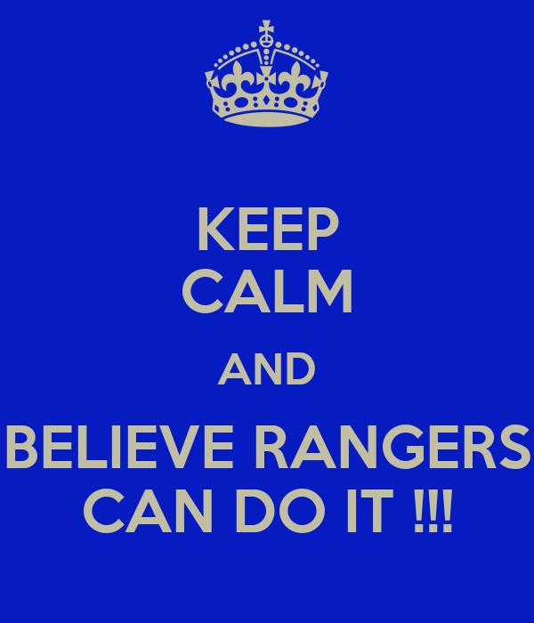 KEEP CALM AND BELIEVE RANGERS CAN DO IT !!!