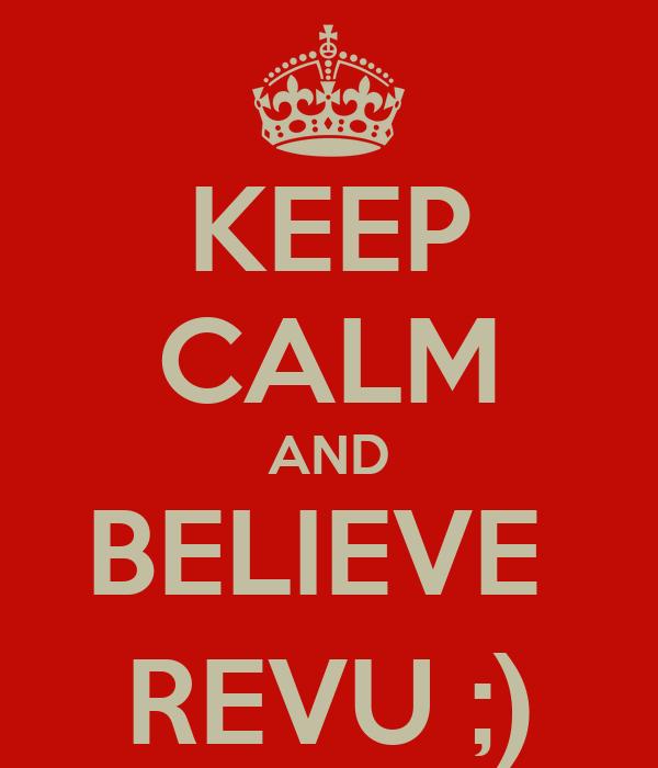 KEEP CALM AND BELIEVE  REVU ;)