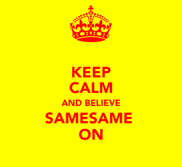 KEEP CALM AND BELIEVE SAMESAME  ON