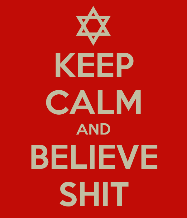 KEEP CALM AND BELIEVE SHIT