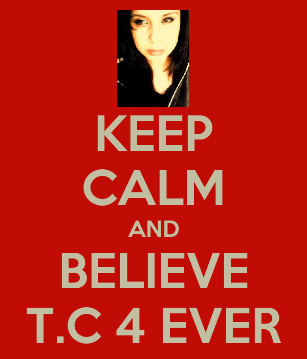 KEEP CALM AND BELIEVE T.C 4 EVER