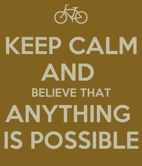 KEEP CALM AND  BELIEVE THAT ANYTHING  IS POSSIBLE