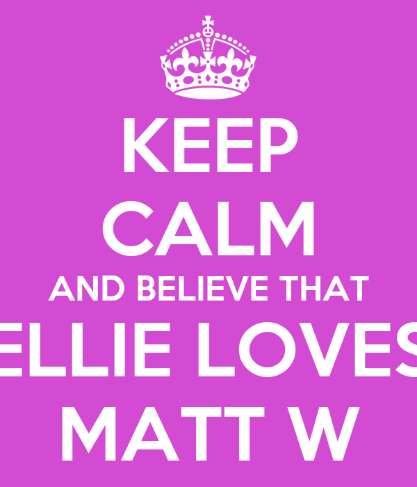 KEEP CALM AND BELIEVE THAT ELLIE LOVES MATT W