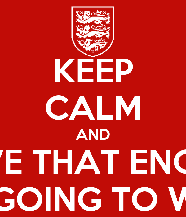 KEEP CALM AND BELIEVE THAT ENGLAND IS GOING TO WIN