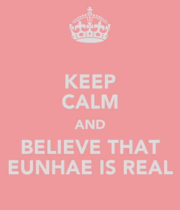 KEEP CALM AND BELIEVE THAT EUNHAE IS REAL