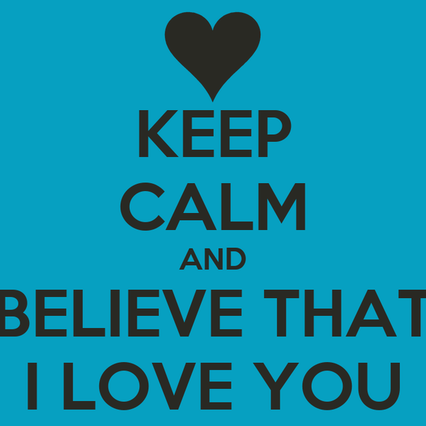 KEEP CALM AND BELIEVE THAT I LOVE YOU