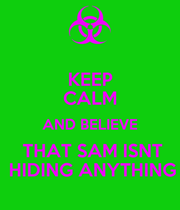 KEEP CALM AND BELIEVE  THAT SAM ISNT  HIDING ANYTHING