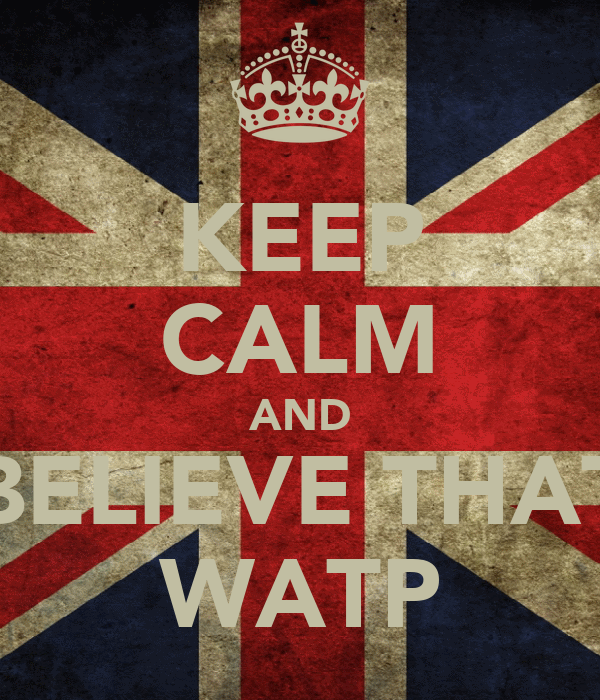 KEEP CALM AND BELIEVE THAT WATP