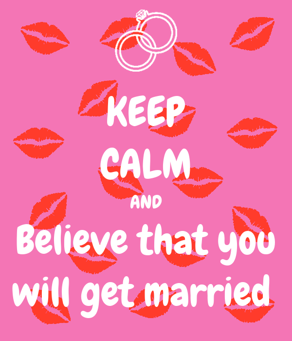 KEEP CALM AND Believe that you will get married