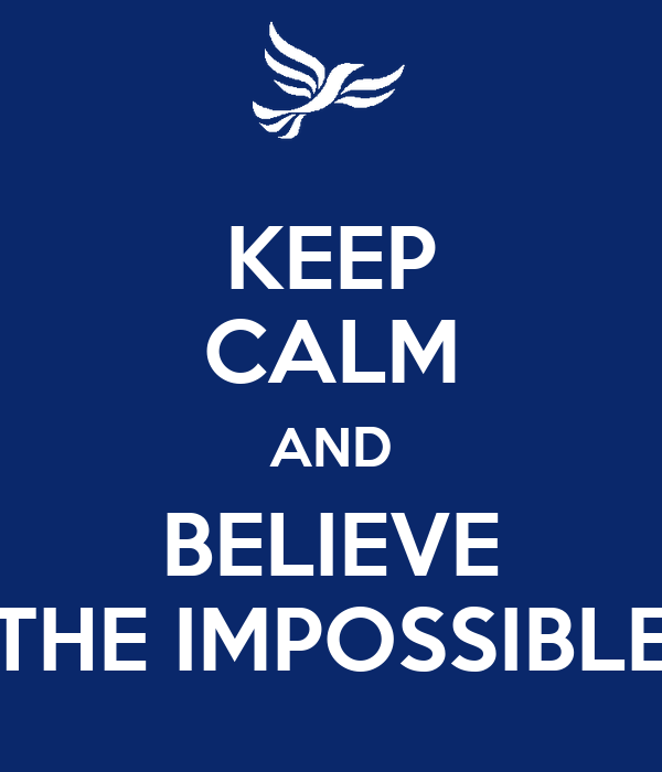 KEEP CALM AND BELIEVE THE IMPOSSIBLE
