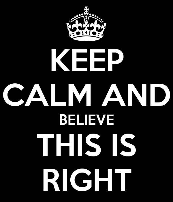 KEEP CALM AND BELIEVE THIS IS RIGHT
