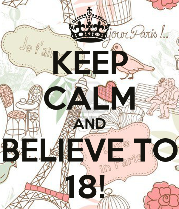KEEP CALM AND BELIEVE TO 18!