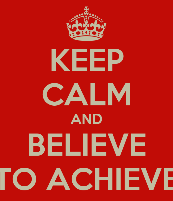KEEP CALM AND BELIEVE TO ACHIEVE