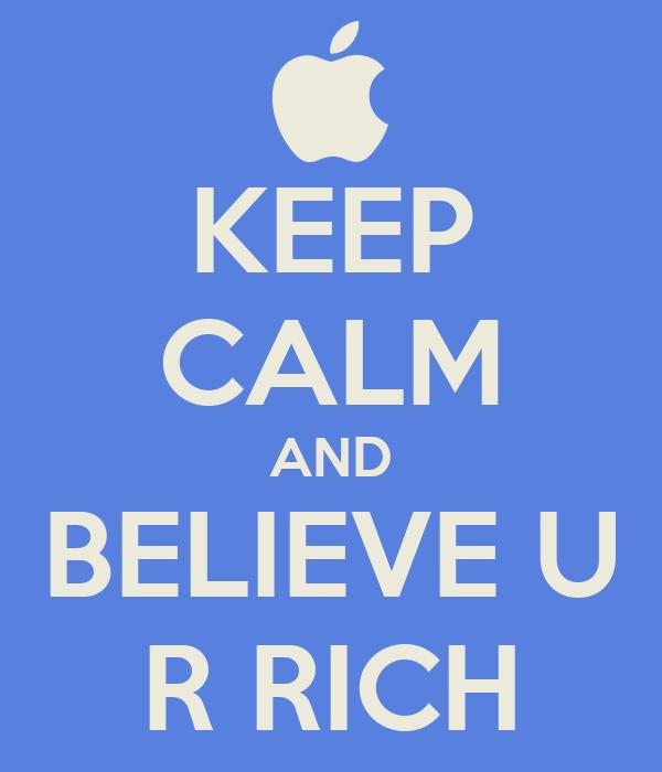 KEEP CALM AND BELIEVE U R RICH