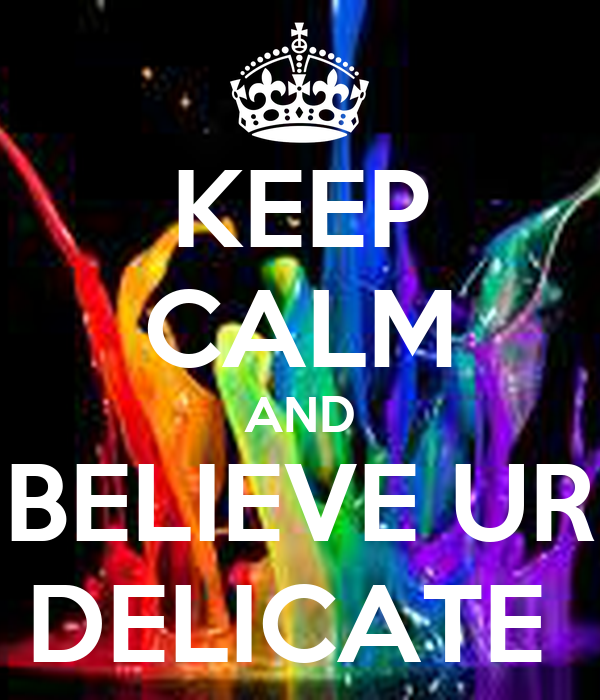 KEEP CALM AND BELIEVE UR DELICATE