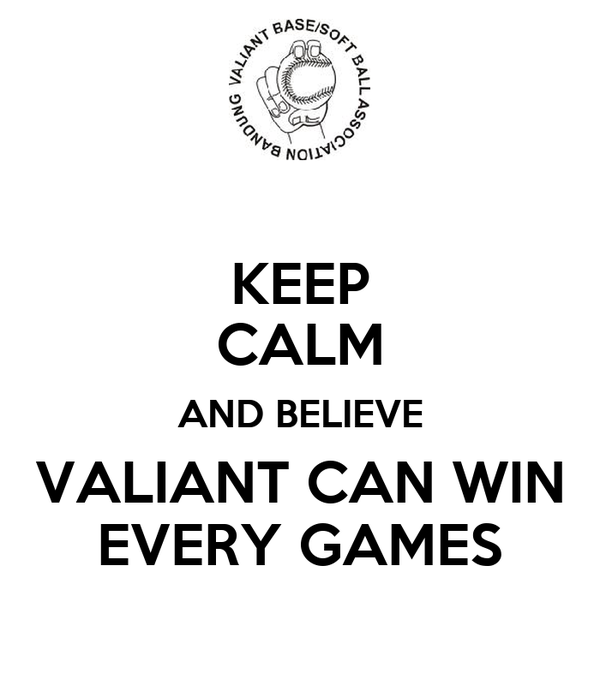 KEEP CALM AND BELIEVE VALIANT CAN WIN EVERY GAMES