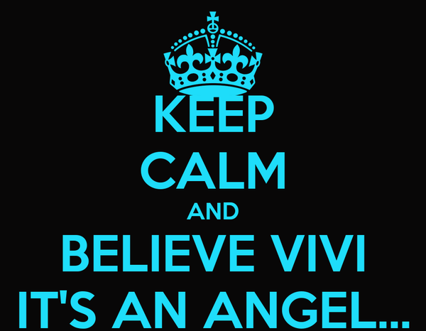 KEEP CALM AND BELIEVE VIVI IT'S AN ANGEL...