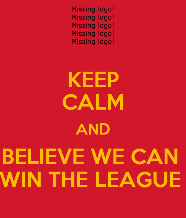 KEEP CALM AND BELIEVE WE CAN  WIN THE LEAGUE