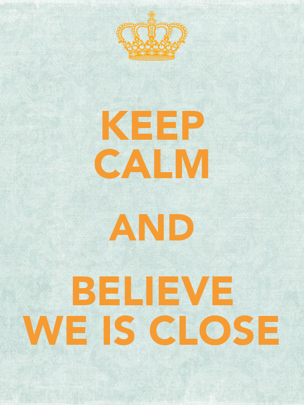 KEEP CALM AND BELIEVE WE IS CLOSE