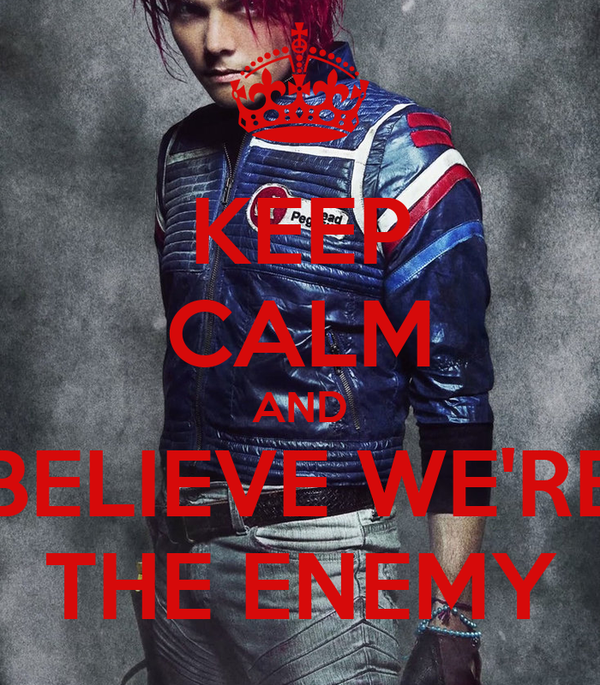 KEEP CALM AND BELIEVE WE'RE THE ENEMY