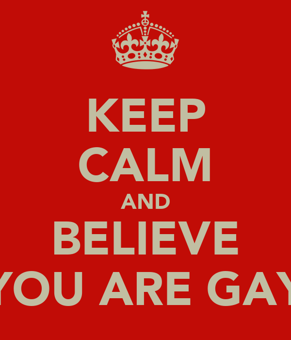 KEEP CALM AND BELIEVE YOU ARE GAY