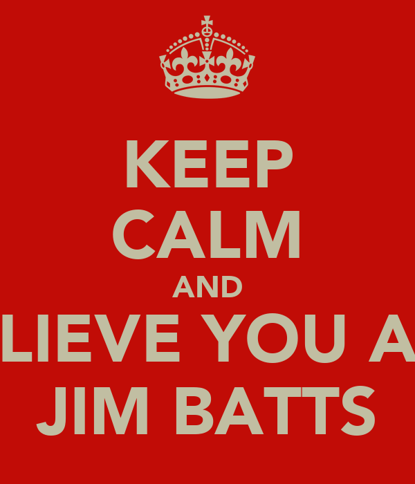 KEEP CALM AND BELIEVE YOU ARE JIM BATTS
