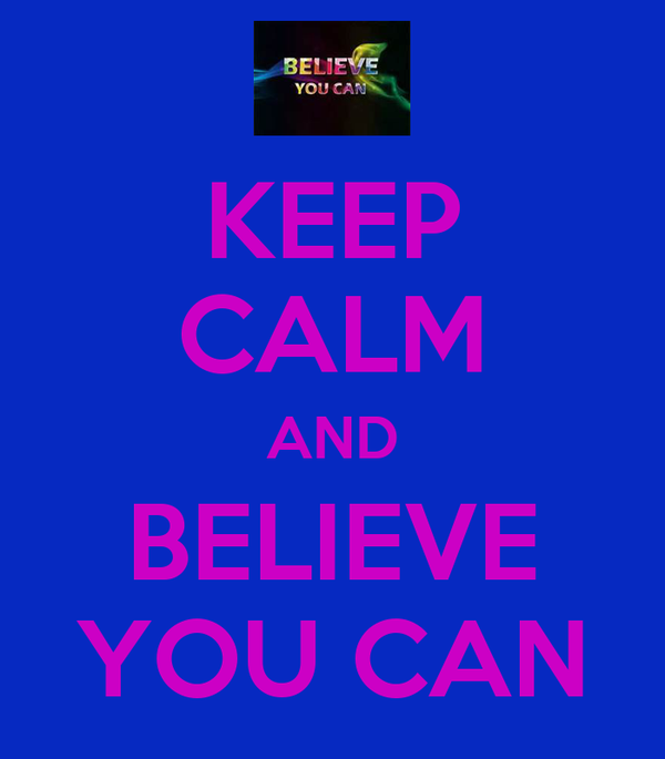 KEEP CALM AND BELIEVE YOU CAN