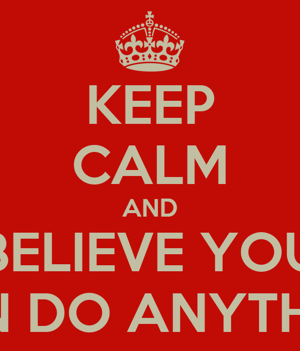 KEEP CALM AND BELIEVE YOU CAN DO ANYTHING